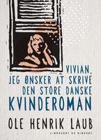 Vivian, jeg ønsker at skrive den store danske kvinderoman - Ole Henrik Laub