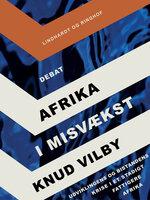 Afrika i misvækst: Udviklingens og bistandens krise i et stadigt fattigere Afrika - Knud Vilby