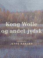 Kong Wolle og andet jydsk - Jeppe Aakjær