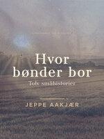 Hvor bønder bor: Tolv småhistorier - Jeppe Aakjær