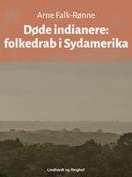Døde indianere. Folkedrab i Sydamerika - Arne Falk-Rønne