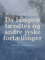 Da lampen tændtes og andre jyske fortællinger - Jeppe Aakjær