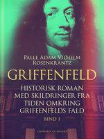 Griffenfeld: Historisk roman med skildringer fra tiden omkring Griffenfelds fald (Bind I) - Palle Adam Vilhelm Rosenkrantz