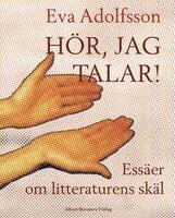 Hör, jag talar! : Essäer om litteraturens skäl - Eva Adolfsson