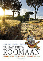 Tuhat tietä Roomaan - Matkustaminen antiikin maailmassa - Ari Saastamoinen