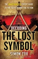 Decoding The Lost Symbol: The Unauthorized Expert Guide to the Facts Behind the Fiction - Simon Cox