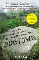 Dogtown: Death and Enchantment in a New England Ghost Town - Elyssa East