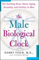 The Male Biological Clock: The Startling News About Aging, Sexuality, and Fertility in Men - Harry Fisch