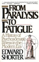 From Paralysis to Fatigue: A History of Psychosomatic Illness in the Modern Era - Edward Shorter