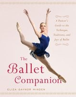 The Ballet Companion: A Dancer's Guide to the Technique, Traditions, and Joys of Ballet - Eliza Gaynor Minden