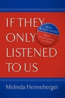 If They Only Listened to Us: What Women Voters Want Politicians to Hear - Melinda Henneberger