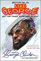 Brothas Be, Yo Like George, Ain't That Funkin' Kinda Hard On You?: A Memoir - George Clinton