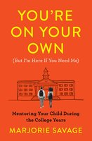 You're On Your Own (But I'm Here If You Need Me): Mentoring Your Child During the College Years - Marjorie Savage