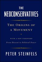 The Neoconservatives: The Origins of a Movement: With a New Foreword, From Dissent to Political Power - Peter Steinfels