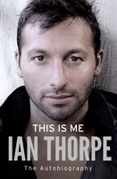 This Is Me: The Autobiography - Ian Thorpe