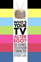 Who's Your TV Alter Ego?: The Ultimate Television Character Personality Test - Noah Lusky