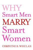 Why Smart Men Marry Smart Women - Christine B. Whelan
