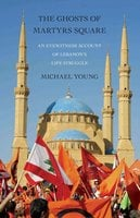 The Ghosts of Martyrs Square: An Eyewitness Account of Lebanon's Life Struggle - Michael Young