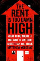 The Rent Is Too Damn High: What To Do About It, And Why It Matters More Than You Think - Matthew Yglesias