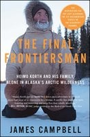 The Final Frontiersman: Heimo Korth and His Family, Alone in Alaska's Arctic Wilderness - James Campbell