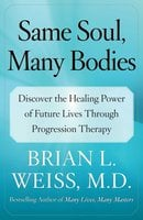 Same Soul, Many Bodies: Discover the Healing Power of Future Lives through Progression Therapy - Brian L. Weiss