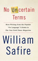 "No Uncertain Terms: More Writing from the Popular ""On Language"" Column in The New York Times Magazine - William Safire"