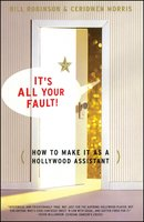 It's All Your Fault: How To Make It as a Hollywood Assistant - Bill Robinson,Ceridwen Morris
