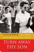 Turn Away Thy Son: Little Rock, the Crisis That Shocked the Nation - Elizabeth Jacoway