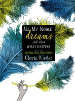 All My Noble Dreams and Then What Happens - Gloria Whelan