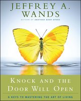 Knock and the Door Will Open: 6 Keys to Mastering the Art of Living - Jeffrey A. Wands