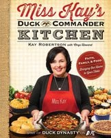 Miss Kay's Duck Commander Kitchen: Faith, Family, and Food – Bringing Our Home to Your Table - Kay Robertson