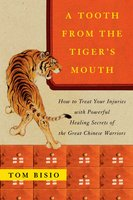 A Tooth from the Tiger's Mouth: How to Treat Your Injuries with Powerful Healing Secrets of the Great Chinese Warrior - Tom Bisio