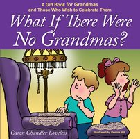 What if There Were No Grandmas?: A Gift Book for Grandmas and Those Who Wish to Celebrate Them - Caron Chandler Loveless