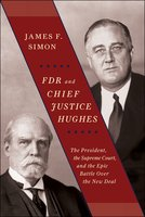 FDR and Chief Justice Hughes: The President, the Supreme Court, and the Epic Battle Over the New Deal - James F. Simon