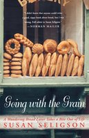 Going with the Grain: A Wandering Bread Lover Takes a Bite Out of Life - Susan Seligson