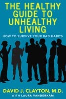 The Healthy Guide to Unhealthy Living: How to Survive Your Bad Habits - David J. Clayton