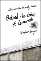 Behind the Gates of Gomorrah: A Year with the Criminally Insane - Stephen Seager