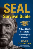 SEAL Survival Guide: A Navy SEAL's Secrets to Surviving Any Disaster - Cade Courtley