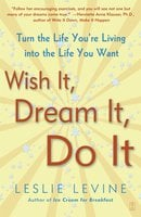 Wish It, Dream It, Do It: Turn the Life You're Living Into the Life You Want - Leslie Levine