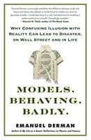 Models.Behaving.Badly.: Why Confusing Illusion with Reality Can Lead to Disaster, on Wall Street and in Life - Emanuel Derman