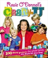 Rosie O'Donnell's Crafty U: 100 Easy Projects the Whole Family Can Enjoy All Year Long - Rosie O'Donnell