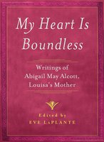My Heart is Boundless: Writings of Abigail May Alcott, Louisa's Mother - Eve LaPlante