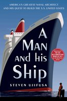 A Man and His Ship: America's Greatest Naval Architect and His Quest to Build the S.S. United States - Steven Ujifusa