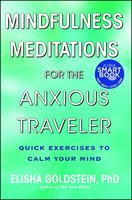 Mindfulness Meditations for the Anxious Traveler: Quick Exercises to Calm Your Mind - Elisha Goldstein