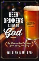 The Beer Drinker's Guide to God: The Whole and Holy Truth About Lager, Loving, and Living - William B. Miller