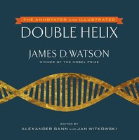 The Annotated and Illustrated Double Helix - James D. Watson, Alexander Gann, Jan Witkowski