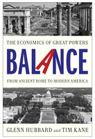 Balance: The Economics of Great Powers from Ancient Rome to Modern America - Tim Kane, Glenn Hubbard