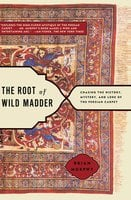 The Root of Wild Madder: Chasing the History, Mystery, and Lore of the Persian Carpet - Brian Murphy
