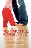 Instinctive Parenting: Trusting Ourselves to Raise Good Kids - Ada Calhoun