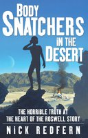 Body Snatchers in the Desert: The Horrible Truth at the Heart of the Roswell Story - Nick Redfern